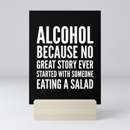 ALCOHOL BECAUSE NO GREAT STORY EVER STARTED WITH SOMEONE EATING A SALAD (Black & White) Mini Art Print