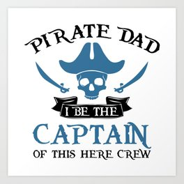 Pirate Dad I Be The Captain Of This Here Crew Art Print