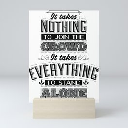 It takes nothing to join the crowd. It takes everything to stand alone. Mini Art Print