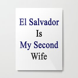El Salvador Is My Second Wife  Metal Print