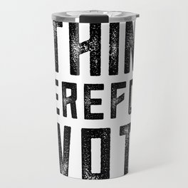 I Think Therefore I Vote Travel Mug