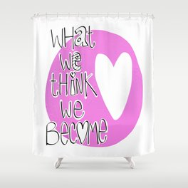 What we think we become Shower Curtain