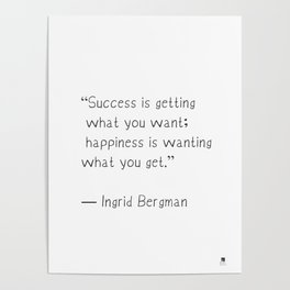 Success is getting what you want; happiness is wanting what you get. Ingrid Bergman Poster