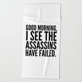 Good morning, I see the assassins have failed. Beach Towel