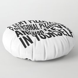 EVERY PIZZA IS A PERSONAL PIZZA IF YOU TRY HARD ENOUGH AND BELIEVE IN YOURSELF Floor Pillow