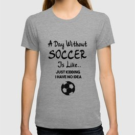 A Day Without Soccer is Like Just Kidding I Have No Idea T-shirt