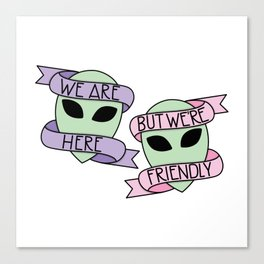 We Are Here, But We're Friendly Canvas Print