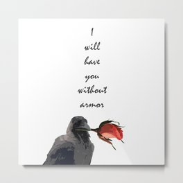 I Will Have You Without Armor Metal Print