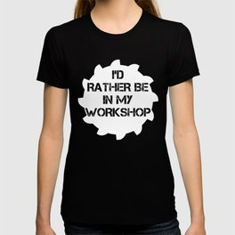 I'd Rather Be In My Workshop T-shirt
