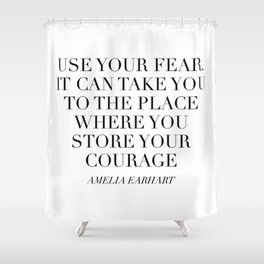 Use Your Fear. It Can Take You To the Place Where You Store Your Courage. -Amelia Earhart Shower Curtain