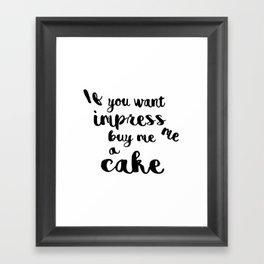 If you want impress me buy me a cake Framed Art Print