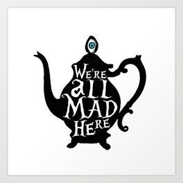 """We're all MAD here"" - Alice in Wonderland - Teapot Art Print"