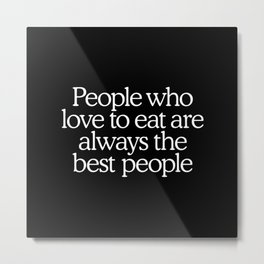 People who love to eat are always the best people Metal Print