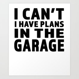 I Cant I Have Plans In The Garage - Great gift for Garage Person - Black Lettering Design Art Print