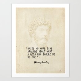 """Waste no more time arguing about what a good man should be. Be one."" Marcus Aurelius, Meditation Art Print"