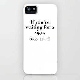If you're waiting for a sign, this is it iPhone Case