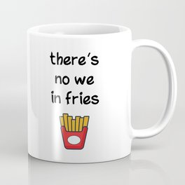 There is no we in fries Coffee Mug