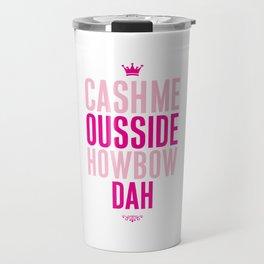 Cash me Ousside Travel Mug