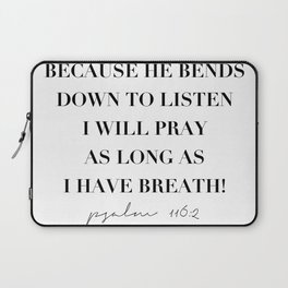 Because He Bends Down to Listen I Will Pray As Long As I Have Breath. -Psalm 116:2 Laptop Sleeve