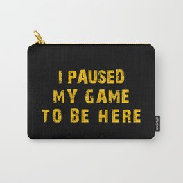 I Paused My Game to Be Here Carry-All Pouch