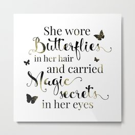 She wore butterflies in her hair and carried magic secrets in her eyes Arundhati Roy Quote Metal Print