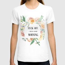 Fuck Off. I Mean Good Morning. T-shirt