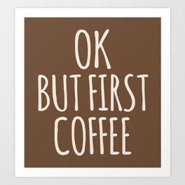 OK BUT FIRST COFFEE (Brown) Art Print