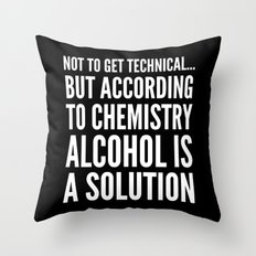 NOT TO GET TECHNICAL BUT ACCORDING TO CHEMISTRY ALCOHOL IS A SOLUTION (Black & White) Throw Pillow