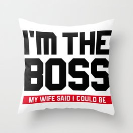 I'm The Boss! My Wife Said I Could Be Throw Pillow