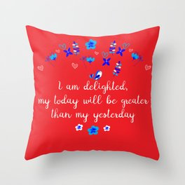 I am delighted, my today will be greater than my yesterday Throw Pillow