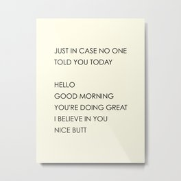 Just In Case No One Told You Today. Hello, Good Morning, You're Doing Great, I Believe In You, Nice Butt Metal Print