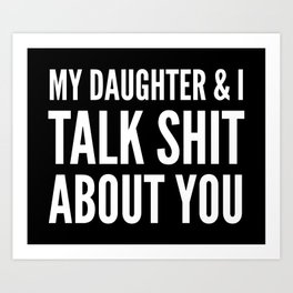 My Daughter & I Talk Shit About You (Black & White) Art Print
