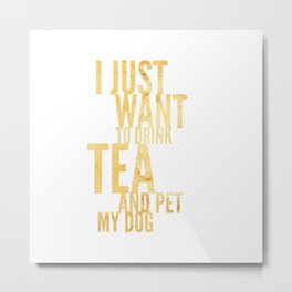 I Just Want to Drink Tea and Pet My Dog in Gold Vertical Metal Print