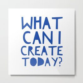 What Can I Create Today?  Great Question For Any Creative, Artist, Writer Metal Print