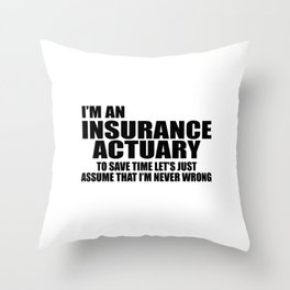 I'm An Insurance Actuary To Save Time Let's Just Assume That I'm Never Wrong Throw Pillow