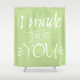 I made this for you (Green) Shower Curtain