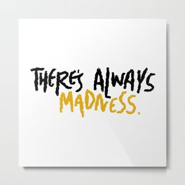 There's Always Madness Metal Print