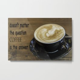 Coffee is the Answer Metal Print