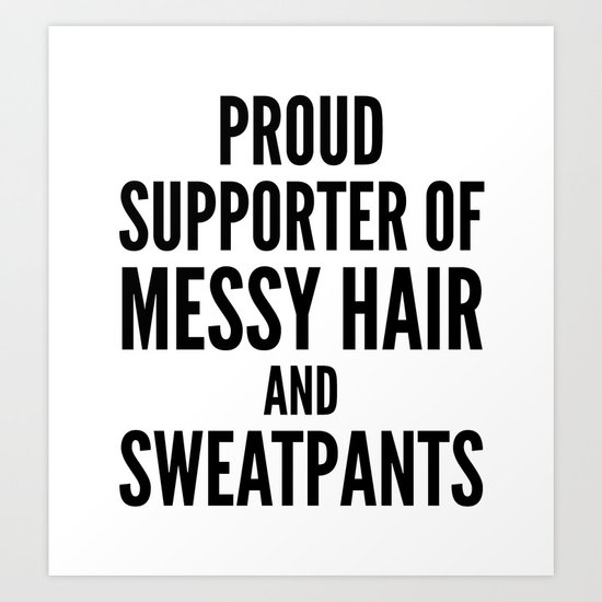 PROUD SUPPORTER OF MESSY HAIR AND SWEATPANTS Art Print
