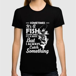 Sometimes It's A Fish Other Times Its A Buzz But I Always Catch Something T-shirt