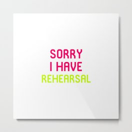 Sorry I Have Rehearsal Musical Theatre Metal Print