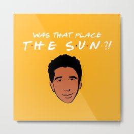 Was that place... The Sun?! - Friends TV Show Metal Print