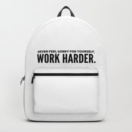 Never fell sorry for yourself. Work Harder. Backpack