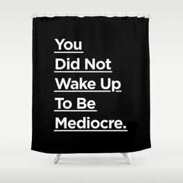 You Did Not Wake Up to Be Mediocre black and white monochrome typography design home wall decor Shower Curtain