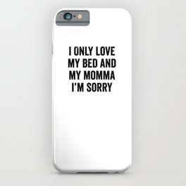 I Only Love My Bed and My Momma I'm Sorry iPhone Case