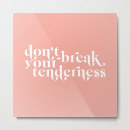 don't break your tenderness Metal Print