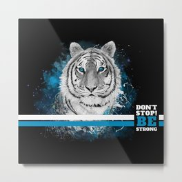 Tiger, don't stop...BE strong Metal Print