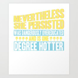 She Persisted, was Dangerously Overeducated and is One Degree Hotter Art Print