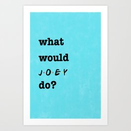 What Would JOEY Do? (1 of 7) - Watercolor Art Print