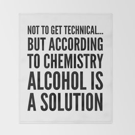 NOT TO GET TECHNICAL BUT ACCORDING TO CHEMISTRY ALCOHOL IS A SOLUTION Throw Blanket